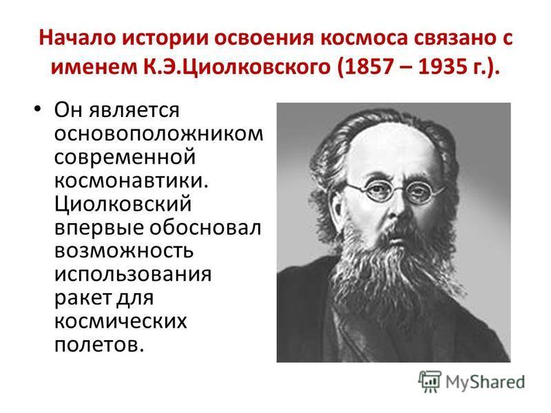 Начало истории освоения космоса связано с именем К.Э.Циолковского (1857 – 1935 г.). Он является основоположником современной космонавтики. Циолковский впервые обосновал возможность использования ракет для космических полетов.