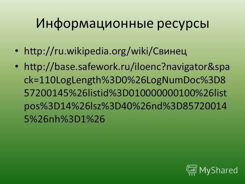 Информационные ресурсы http://ru.wikipedia.org/wiki/Свинец http://base.safework.ru/iloenc?navigator&spa ck=110LogLength%3D0%26LogNumDoc%3D8 57200145%26listid%3D010000000100%26list pos%3D14%26lsz%3D40%26nd%3D85720014 5%26nh%3D1%26
