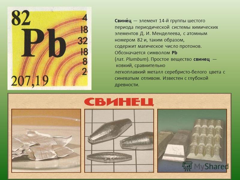 Свине́ц элемент 14-й группы шестого периода периодической системы химических элементов Д. И. Менделеева, с атомным номером 82 и, таким образом, содержит магическое число протонов. Обозначается символом Pb (лат. Plumbum). Простое вещество свинец ковки
