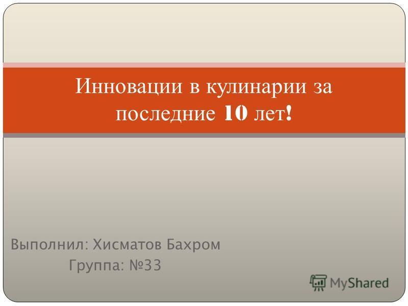 Выполнил: Хисматов Бахром Группа: 33 Инновации в кулинарии за последние 10 лет !