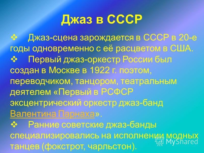 Джаз в СССР Джаз-сцена зарождается в СССР в 20-е годы одновременно с её расцветом в США. Первый джаз-оркестр России был создан в Москве в 1922 г. поэтом, переводчиком, танцором, театральным деятелем «Первый в РСФСР эксцентрический оркестр джаз-банд В