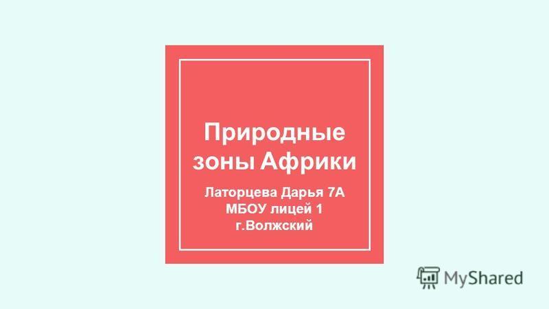 Природные зоны Африки Латорцева Дарья 7А МБОУ лицей 1 г.Волжский