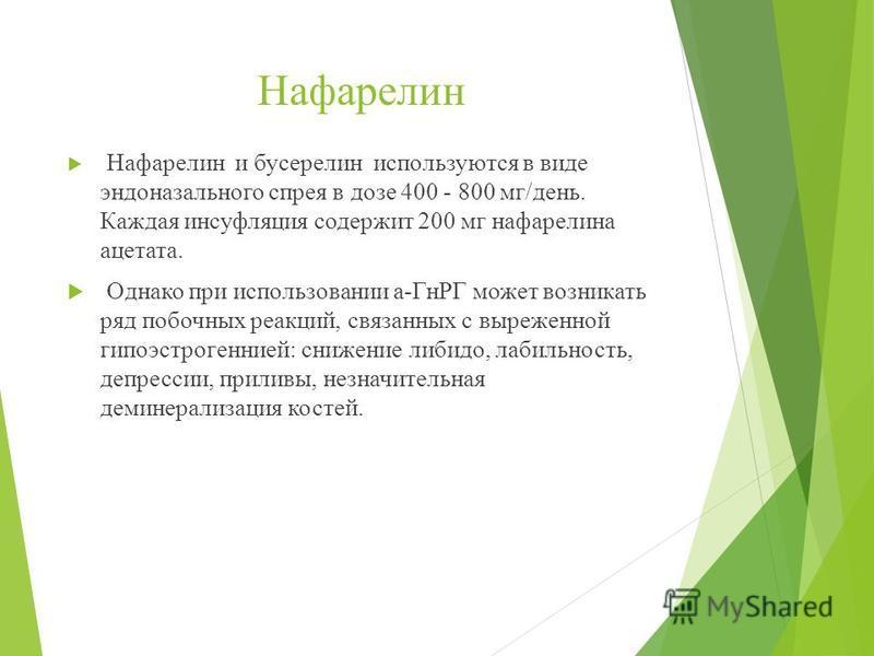 Нафарелин Нафарелин и бусерелин используются в виде эндоназального спрея в дозе 400 - 800 мг/день. Каждая инсуффляция содержит 200 мг нафарелина ацетата. Однако при использовании а-ГнРГ может возникать ряд побочных реакций, связанных с выраженной гип