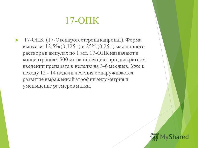 17-ОПК 17-ОПК (17-Оксипрогестерона капронат). Форма выпуска: 12,5% (0,125 г) и 25% (0,25 г) маслюнного раствора в ампулах по 1 мл. 17-ОПК назначают в концентрациях 500 мг на инъекцию при двукратном введении препарата в неделю на 3-6 месяцев. Уже к ис