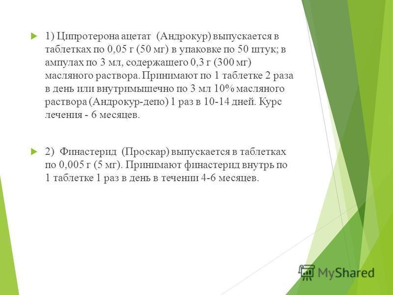 1) Ципротерона ацетат (Андрокур) выпускается в таблетках по 0,05 г (50 мг) в упаковке по 50 штук; в ампулах по 3 мл, содержащего 0,3 г (300 мг) масляного раствора. Принимают по 1 таблетке 2 раза в день или внутримышечно по 3 мл 10% масляного раствора