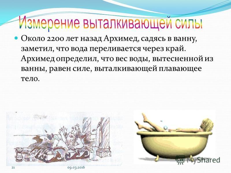 2109.03.2016 Около 2200 лет назад Архимед, садясь в ванну, заметил, что вода переливается через край. Архимед определил, что вес воды, вытесненной из ванны, равен силе, выталкивающей плавающее тело.