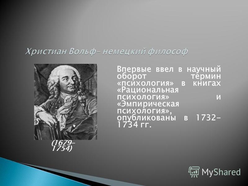 (1679- 1754) Впервые ввел в научный оборот термин «психология» в книгах «Рациональная психология» и «Эмпирическая психология», опубликованы в 1732- 1734 гг.