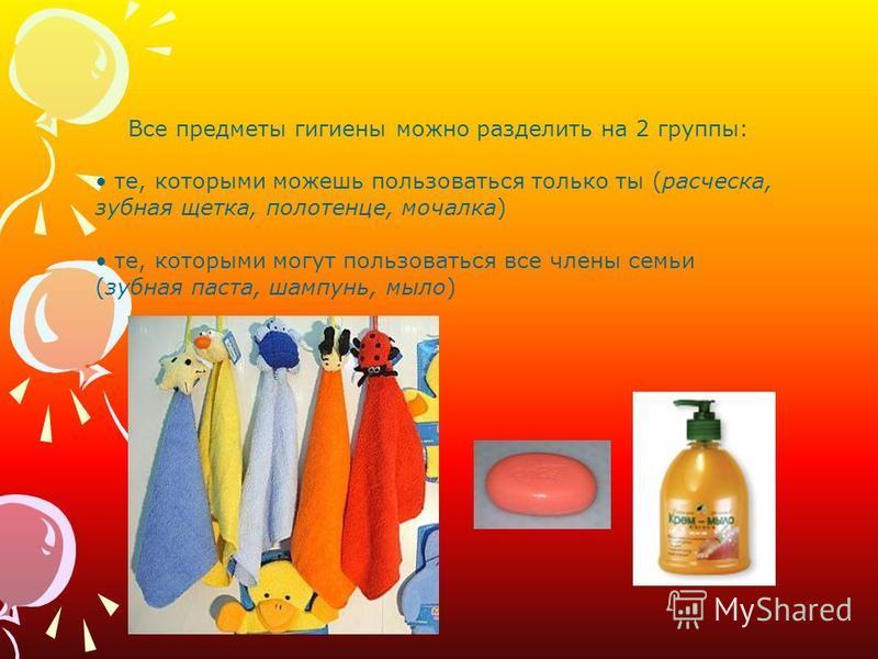 Все предметы гигиены можно разделить на 2 группы: те, которыми можешь пользоваться только ты (расческа, зубная щетка, полотенце, мочалка) те, которыми могут пользоваться все члены семьи (зубная паста, шампунь, мыло)