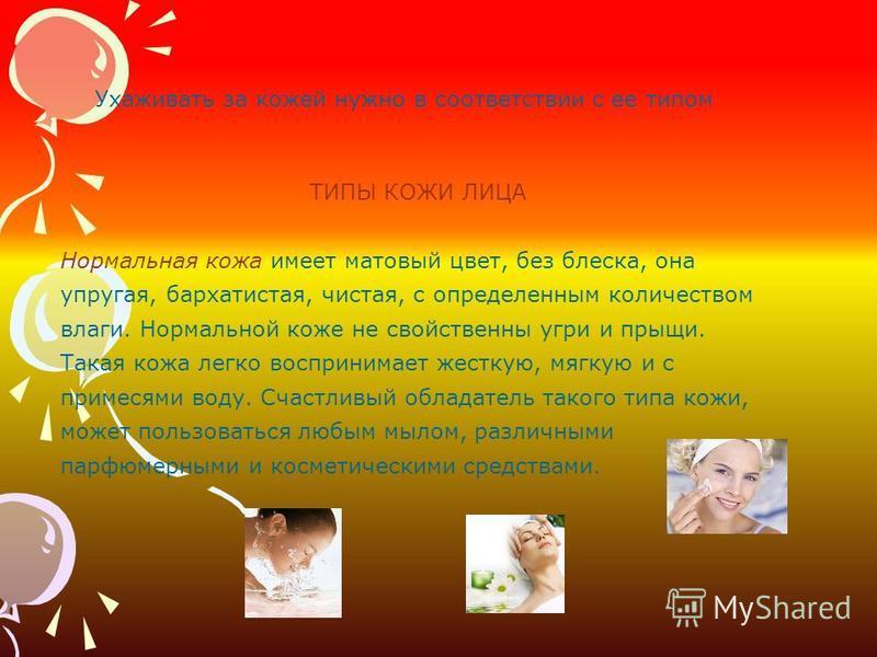 ТИПЫ КОЖИ ЛИЦА Нормальная кожа имеет матовый цвет, без блеска, она упругая, бархатистая, чистая, с определенным количеством влаги. Нормальной коже не свойственны угри и прыщи. Такая кожа легко воспринимает жесткую, мягкую и с примесями воду. Счастлив