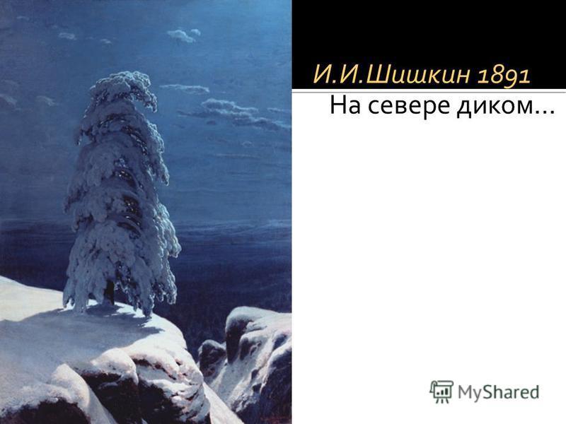 И.И.Шишкин 1891 На севере диком…