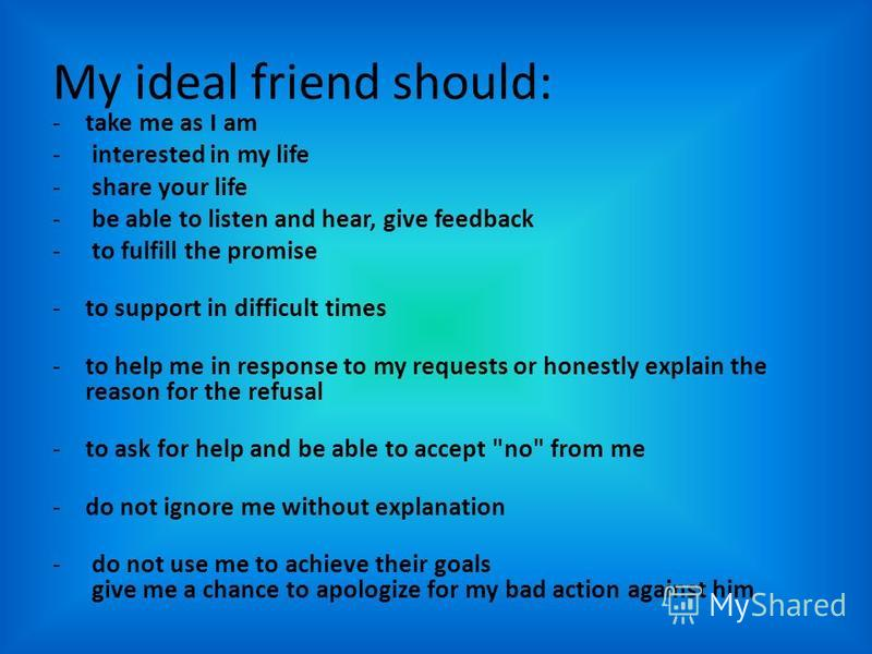 My ideal friend should: -take me as I am - interested in my life - share your life - be able to listen and hear, give feedback - to fulfill the promise -to support in difficult times -to help me in response to my requests or honestly explain the reas