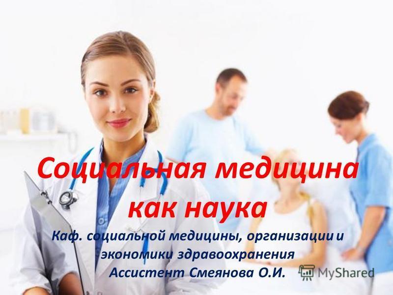 Социальная медицина как наука Каф. социальной медицины, организации и экономики здравоохранения Ассистент Смеянова О.И.