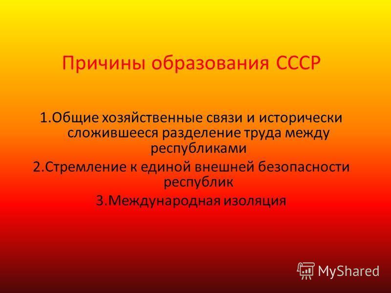 Причины образования СССР 1. Общие хозяйственные связи и исторически сложившееся разделение труда между республиками 2. Стремление к единой внешней безопасности республик 3. Международная изоляция