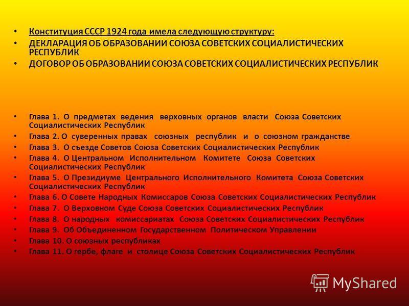 Конституция СССР 1924 года имела следующую структуру: ДЕКЛАРАЦИЯ ОБ ОБРАЗОВАНИИ СОЮЗА СОВЕТСКИХ СОЦИАЛИСТИЧЕСКИХ РЕСПУБЛИК ДОГОВОР ОБ ОБРАЗОВАНИИ СОЮЗА СОВЕТСКИХ СОЦИАЛИСТИЧЕСКИХ РЕСПУБЛИК Глава 1. О предметах ведения верховных органов власти Союза С