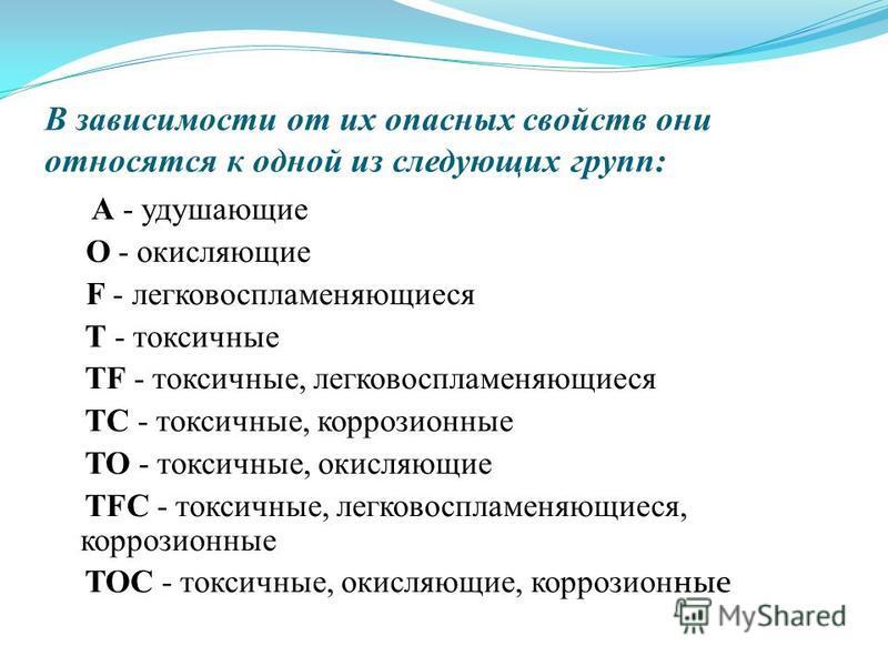 В зависимости от их опасных свойств они относятся к одной из следующих групп: A - удушающие O - окисляющие F - легковоспламеняющиеся T - токсичные TF - токсичные, легковоспламеняющиеся TC - токсичные, коррозионные TO - токсичные, окисляющие TFC - ток