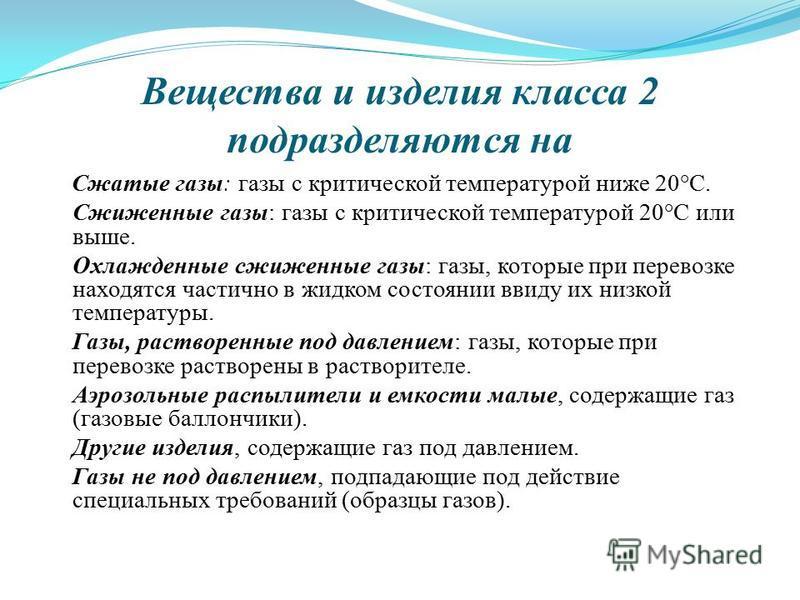 Вещества и изделийя класса 2 подразделяются на Сжатые газы: газы с критической температурой ниже 20°С. Сжиженные газы: газы с критической температурой 20°С или выше. Охлажденные сжиженные газы: газы, которые при перевозке находятся частично в жидком