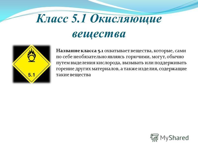 Класс 5.1 Окисляющие вещества Название класса 5.1 охватывает вещества, которые, сами по себе необязательно являясь горючими, могут, обычно путем выделения кислорода, вызывать или поддерживать горение других материалов, а также изделийя, содержащие та