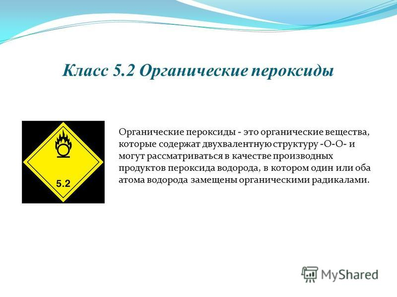 Класс 5.2 Органические пероксиды Органические пероксиды - это органические вещества, которые содержат двухвалентную структуру -О-О- и могут рассматриваться в качестве производных продуктов пероксида водорода, в котором один или оба атома водорода зам