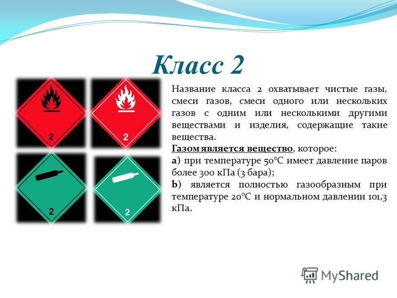 Класс 2 Название класса 2 охватывает чистые газы, смеси газов, смеси одного или нескольких газов с одним или несколькими другими веществами и изделийя, содержащие такие вещества. Газом является вещество, которое: а) при температуре 50°С имеет давлени