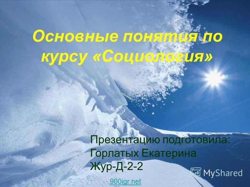 Основные понятия по курсу «Социология» Презентацию подготовила: Горлатых Екатерина Жур-Д-2-2 900igr.net