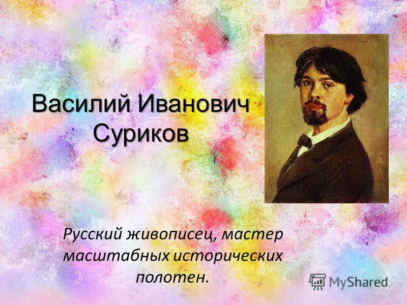 Василий Иванович Суриков Русский живописец, мастер масштабных исторических полотен.