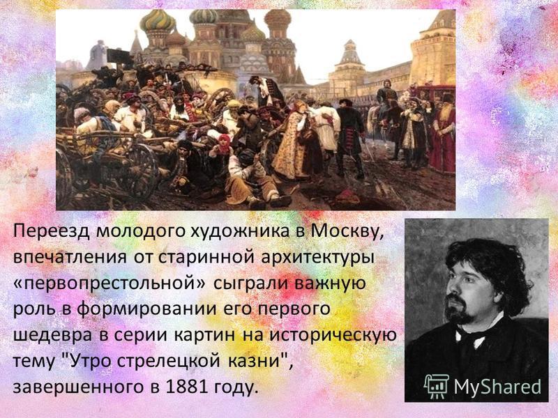 Переезд молодого художника в Москву, впечатления от старинной архитектуры «первопрестольной» сыграли важную роль в формировании его первого шедевра в серии картин на историческую тему Утро стрелецкой казни, завершенного в 1881 году.