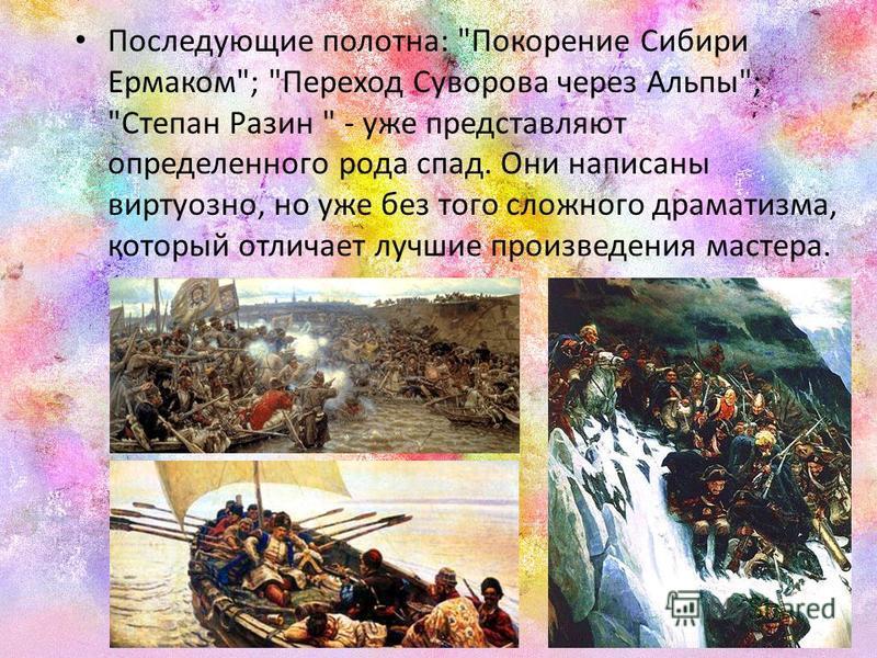 Последующие полотна: Покорение Сибири Ермаком; Переход Суворова через Альпы; Степан Разин  - уже представляют определенного рода спад. Они написаны виртуозно, но уже без того сложного драматизма, который отличает лучшие произведения мастера.
