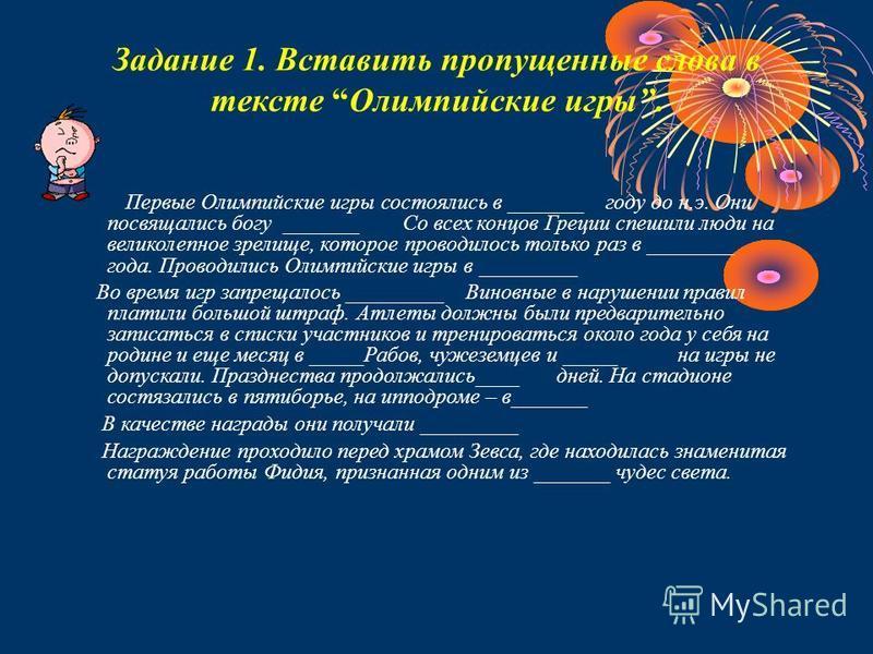 Задание 1. Вставить пропущенные слова в тексте Олимпийские игры. Первые Олимпийские игры состоялись в _______ году до н.э. Они посвящались богу _______ Со всех концов Греции спешили люди на великолепное зрелище, которое проводилось только раз в _____