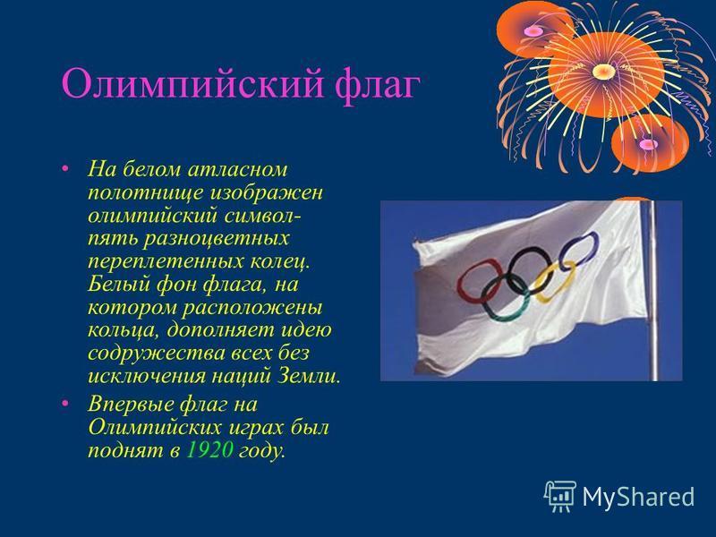 Олимпийский флаг На белом атласном полотнище изображен олимпийский символ- пять разноцветных переплетенных колец. Белый фон флага, на котором расположены кольца, дополняет идею содружества всех без исключения наций Земли. Впервые флаг на Олимпийских