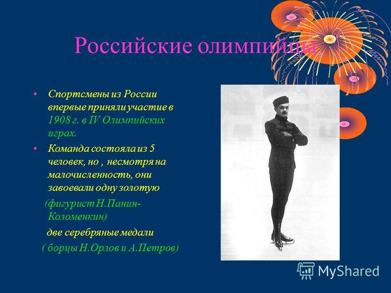 Российские олимпийцы Спортсмены из России впервые приняли участие в 1908 г. в IV Олимпийских играх. Команда состояла из 5 человек, но, несмотря на малочисленность, они завоевали одну золотую (фигурист Н.Панин- Коломенкин) две серебряные медали ( борц