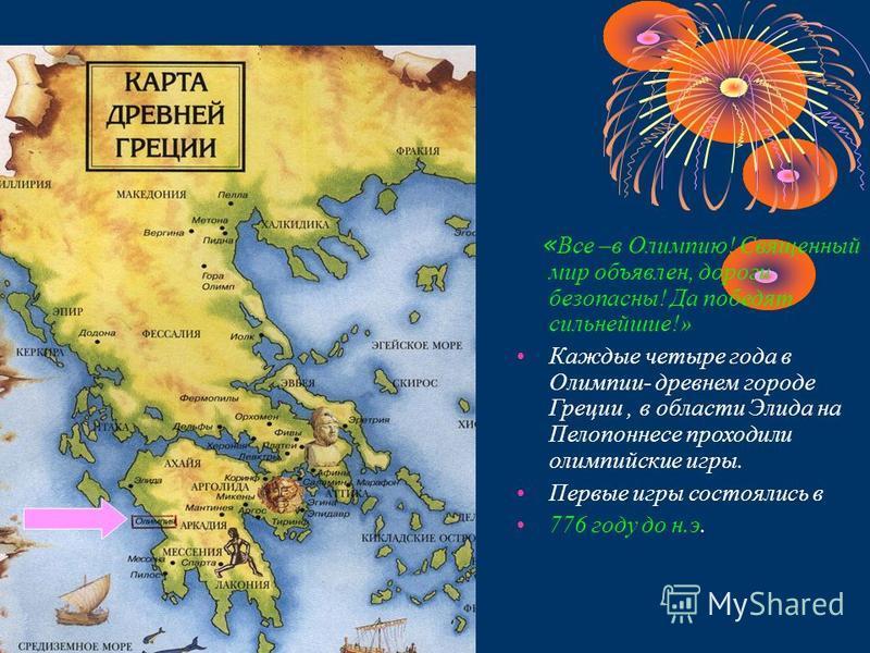 « Все –в Олимпию! Священный мир объявлен, дороги безопасны! Да победят сильнейшие!» Каждые четыре года в Олимпии- древнем городе Греции, в области Элида на Пелопоннесе проходили олимпийские игры. Первые игры состоялись в 776 году до н.э.