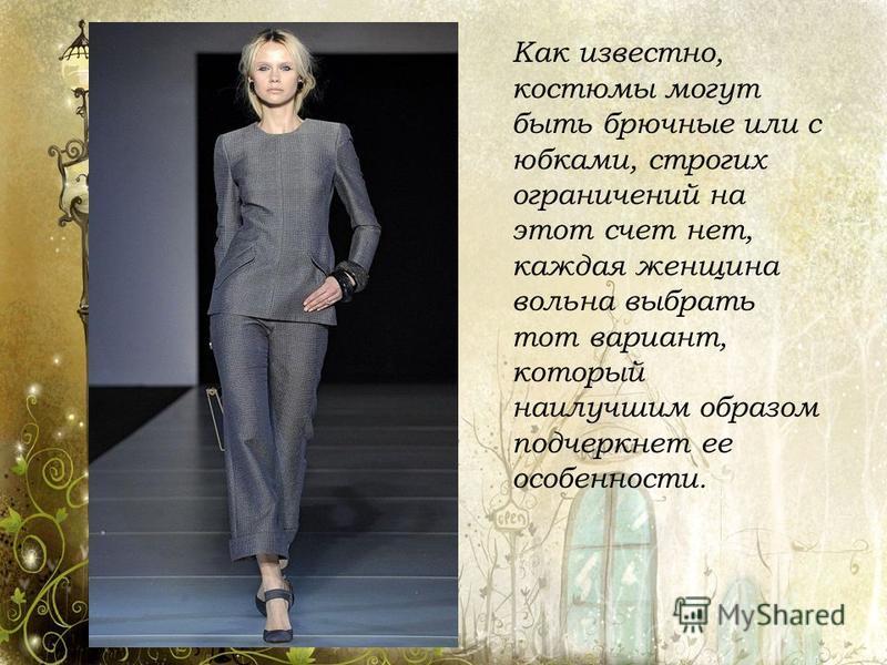 Как известно, костюмы могут быть брючные или с юбками, строгих ограничений на этот счет нет, каждая женщина вольна выбрать тот вариант, который наилучшим образом подчеркнет ее особенности.
