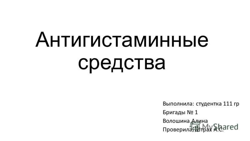 Антигистаминные средства Выполнила: студентка 111 гр Бригады 1 Волошина Алина Проверила: Штрах А.С.