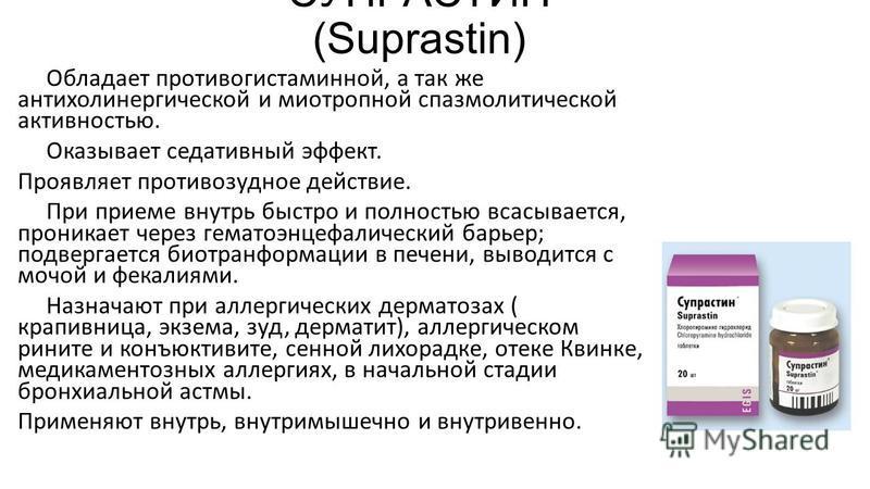 СУПРАСТИН (Suprastin) Обладает противогистаминной, а так же антихолинергической и миотропной спазмолитической активностью. Оказывает седативный эффект. Проявляет противозудное действие. При приеме внутрь быстро и полностью всасывается, проникает чере