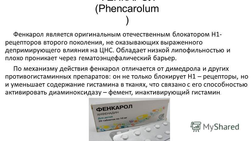 ФЕНКАРОЛ (Phencarolum ) Фенкарол является оригинальным отечественным блокатором Н1- рецепторов второго поколения, не оказывающих выраженного депримирующего влияния на ЦНС. Обладает низкой липофильностью и плохо проникает через гематоэнцефалический ба