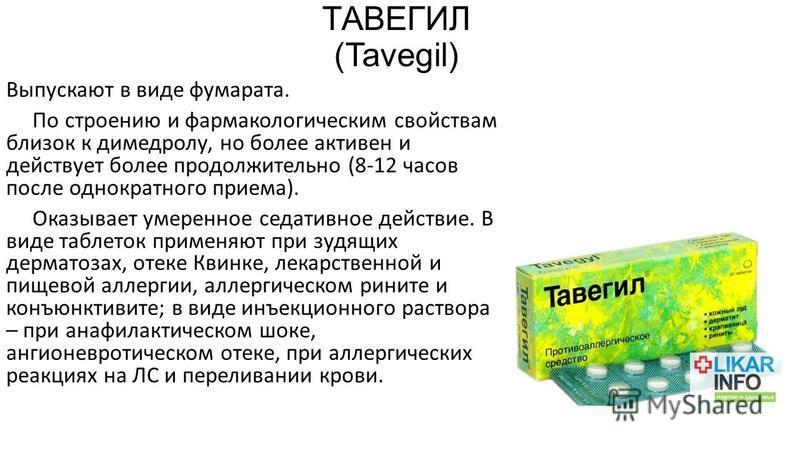 ТАВЕГИЛ (Tavegil) Выпускают в виде фумарата. По строению и фармакологическим свойствам близок к димедролу, но более активен и действует более продолжительно (8-12 часов после однократного приема). Оказывает умеренное седативное действие. В виде табле