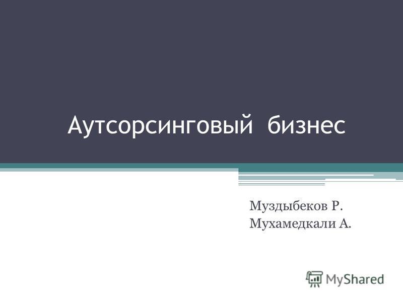 Аутсорсинговый бизнес Муздыбеков Р. Мухамедкали А.