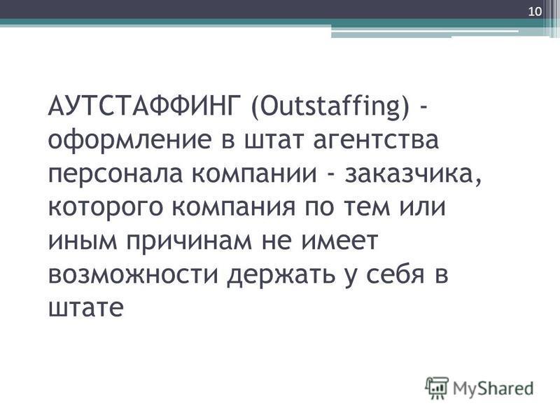 АУТСТАФФИНГ (Outstaffing) - оформление в штат агентства персонала компании - заказчика, которого компания по тем или иным причинам не имеет возможности держать у себя в штате 10