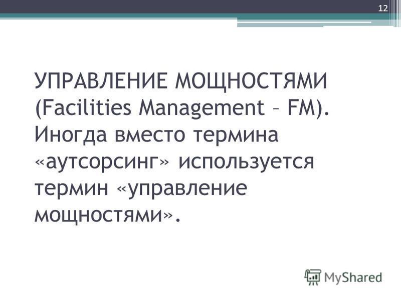 УПРАВЛЕНИЕ МОЩНОСТЯМИ (Facilities Management – FM). Иногда вместо термина «аутсорсинг» используется термин «управление мощностями». 12