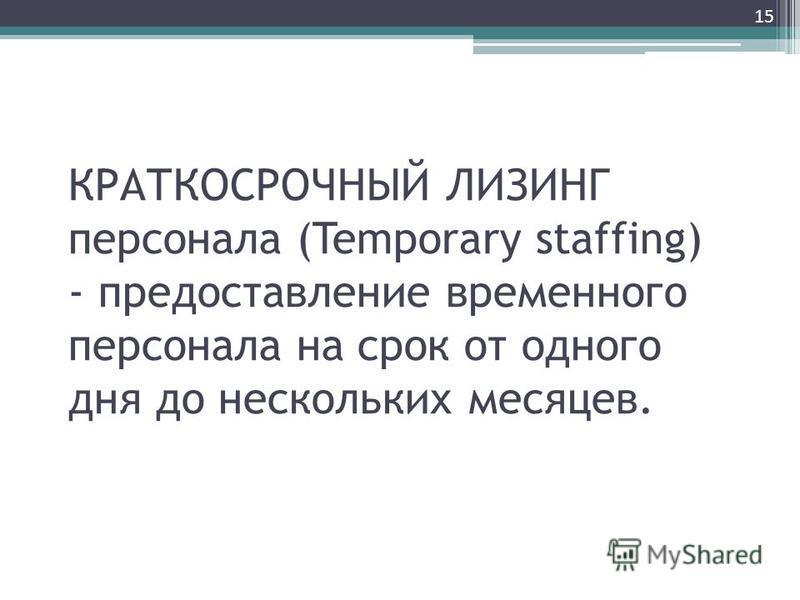 КРАТКОСРОЧНЫЙ ЛИЗИНГ персонала (Temporary staffing) - предоставление временного персонала на срок от одного дня до нескольких месяцев. 15