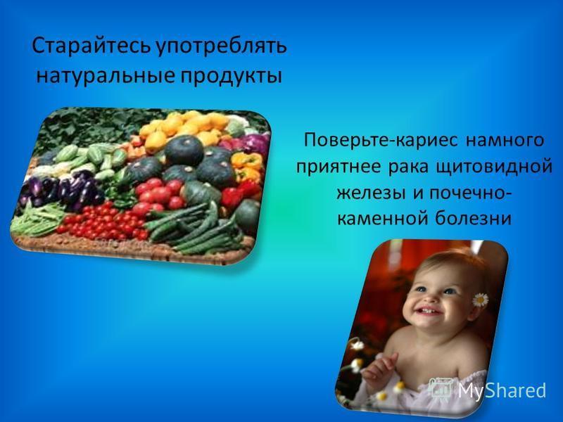 Поверьте-кариес намного приятнее рака щитовидной железы и почечнокаменной болезни Старайтесь употреблять натуральные продукты