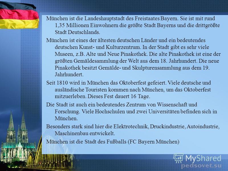 München ist die Landeshauptstadt des Freistaates Bayern. Sie ist mit rund 1,35 Millionen Einwohnern die größte Stadt Bayerns und die drittgrößte Stadt Deutschlands. München ist eines der ältesten deutschen Länder und ein bedeutendes deutschen Kunst-
