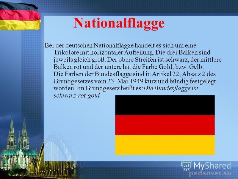 Nationalflagge Bei der deutschen Nationalflagge handelt es sich um eine Trikolore mit horizontaler Aufteilung. Die drei Balken sind jeweils gleich groß. Der obere Streifen ist schwarz, der mittlere Balken rot und der untere hat die Farbe Gold, bzw. G