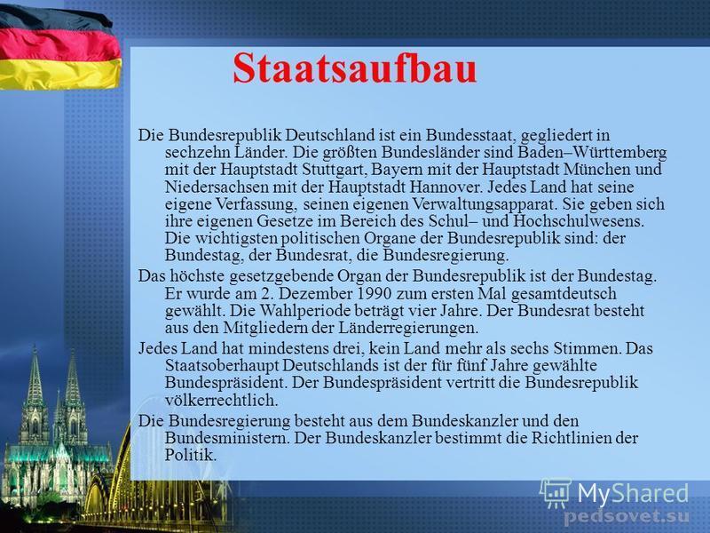 Staatsaufbau Die Bundesrepublik Deutschland ist ein Bundesstaat, gegliedert in sechzehn Länder. Die größten Bundesländer sind Baden–Württemberg mit der Hauptstadt Stuttgart, Bayern mit der Hauptstadt München und Niedersachsen mit der Hauptstadt Hanno