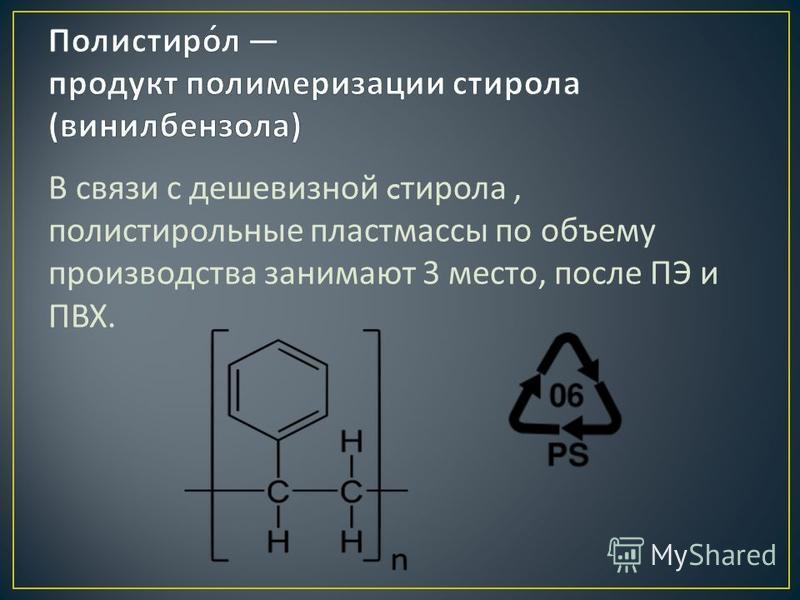 В связи с дешевизной c стирола, полистирольные пластмассы по объему производства занимают 3 место, после ПЭ и ПВХ.