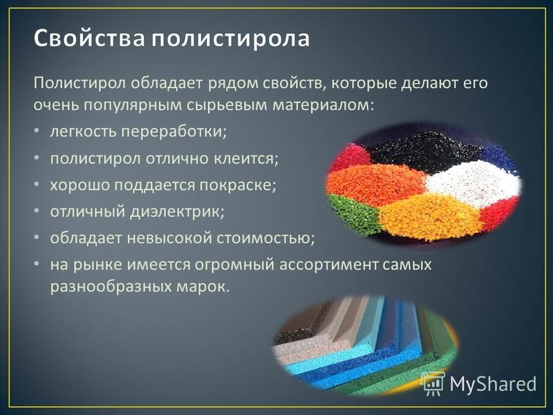 Полистирол обладает рядом свойств, которые делают его очень популярным сырьевым материалом : легкость переработки ; полистирол отлично клеится ; хорошо поддается покраске ; отличный диэлектрик ; обладает невысокой стоимостью ; на рынке имеется огромн