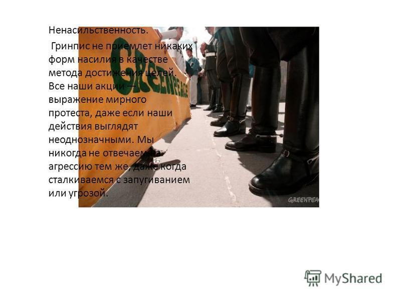 Независимость. Гринпис существует только на пожертвования граждан и частных благотворительных фондов, не принимает денег от государственных, коммерческих структур и политических партий. Мы ответственны за эффективное использование выделяемых нам сред