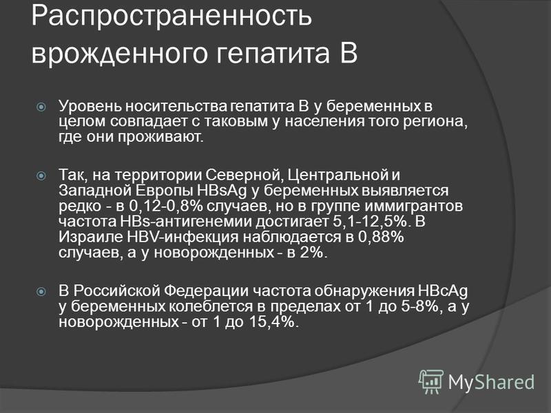 Распространенность врожденного гепатита B Уровень носительства гепатита В у беременных в целом совпадает с таковым у населения того региона, где они проживают. Так, на территории Северной, Центральной и Западной Европы НВsAg у беременных выявляется р