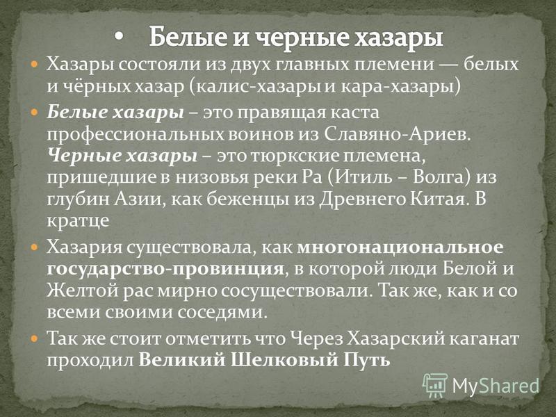 Хазары состояли из двух главных племени белых и чёрных хазар (калис-хазары и кара-хазары) Белые хазары – это правящая каста профессиональных воинов из Славяно-Ариев. Черные хазары – это тюркские племена, пришедшие в низовья реки Ра (Итиль – Волга) из