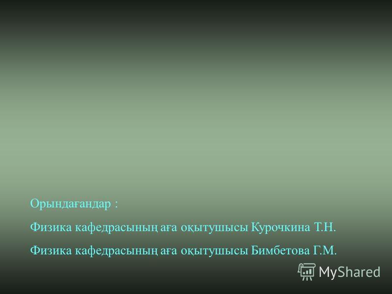 Орындағандар : Физика кафедрасының аға оқытушысы Курочкина Т.Н. Физика кафедрасының аға оқытушысы Бимбетова Г.М.